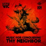 Little Vic – Music for Conquering Thy Neighbor (2016)